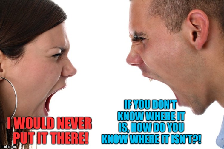 Arguing with my girlfriend | I WOULD NEVER PUT IT THERE! IF YOU DON'T KNOW WHERE IT IS, HOW DO YOU KNOW WHERE IT ISN'T?! | image tagged in couple arguing | made w/ Imgflip meme maker