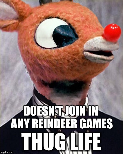 DOESN'T JOIN IN ANY REINDEER GAMES THUG LIFE | image tagged in bad photoshop,carlton banks thug life,thug life,rudolph,memes,christmas meme | made w/ Imgflip meme maker