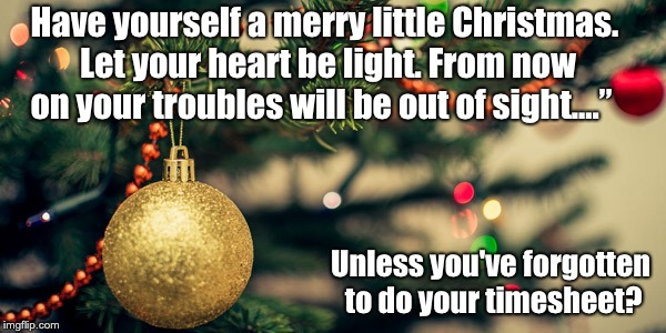 "Christmas timesheet reminder | Have yourself a merry little Christmas. Let your heart be light. From now on your troubles will be out of sight...."" Unless you've forgotten 