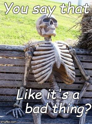 Waiting Skeleton Meme | You say that Like it's a     bad thing? | image tagged in memes,waiting skeleton | made w/ Imgflip meme maker
