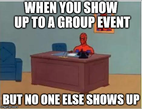 Spiderman Computer Desk |  WHEN YOU SHOW UP TO A GROUP EVENT; BUT NO ONE ELSE SHOWS UP | image tagged in memes,spiderman computer desk,spiderman | made w/ Imgflip meme maker