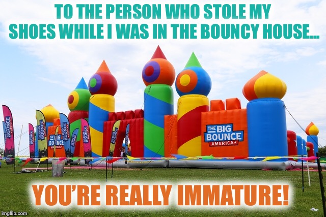 Some people NEED to grow up!!! | TO THE PERSON WHO STOLE MY SHOES WHILE I WAS IN THE BOUNCY HOUSE... YOU'RE REALLY IMMATURE! | image tagged in bouncy,shoes,stealing,immature,grow up | made w/ Imgflip meme maker