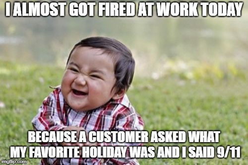 Evil Toddler | I ALMOST GOT FIRED AT WORK TODAY BECAUSE A CUSTOMER ASKED WHAT MY FAVORITE HOLIDAY WAS AND I SAID 9/11 | image tagged in memes,evil toddler | made w/ Imgflip meme maker