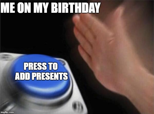 Blank Nut Button | ME ON MY BIRTHDAY PRESS TO ADD PRESENTS | image tagged in memes,blank nut button | made w/ Imgflip meme maker