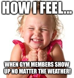 excited girl |  HOW I FEEL... WHEN GYM MEMBERS SHOW UP NO MATTER THE WEATHER! | image tagged in excited girl | made w/ Imgflip meme maker