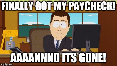 Aaaaand Its Gone Meme | FINALLY GOT MY PAYCHECK! AAAANNND ITS GONE! | image tagged in memes,aaaaand its gone | made w/ Imgflip meme maker