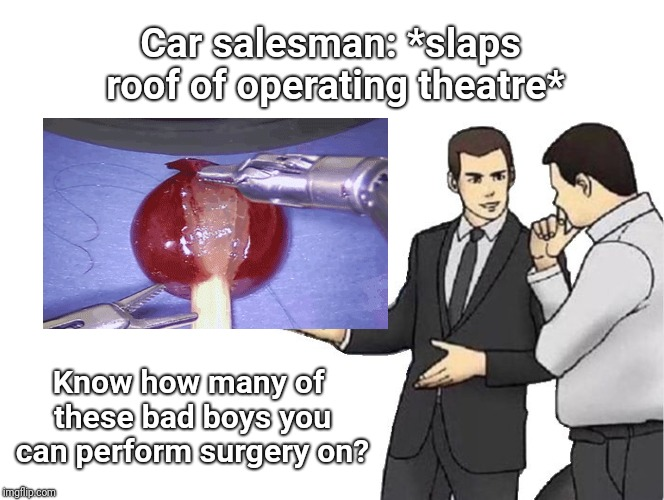 Car Salesman Slaps Hood Meme | Car salesman: *slaps roof of operating theatre* Know how many of these bad boys you can perform surgery on? | image tagged in memes,car salesman slaps hood | made w/ Imgflip meme maker