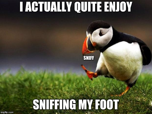Unpopular Opinion Puffin Meme | I ACTUALLY QUITE ENJOY SNIFFING MY FOOT SNIFF | image tagged in memes,unpopular opinion puffin | made w/ Imgflip meme maker