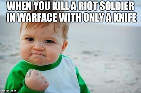 Fist pump baby | WHEN YOU KILL A RIOT SOLDIER IN WARFACE WITH ONLY A KNIFE | image tagged in fist pump baby | made w/ Imgflip meme maker