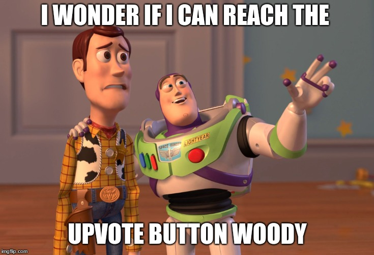 X, X Everywhere Meme | I WONDER IF I CAN REACH THE UPVOTE BUTTON WOODY | image tagged in memes,x x everywhere | made w/ Imgflip meme maker