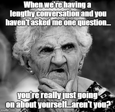 We All Have That One Friend | When we're having a lengthy conversation and you haven't asked me one question... you're really just going on about yourself...aren't you? | image tagged in skeptical old lady,conversation,ego tripping,memes | made w/ Imgflip meme maker