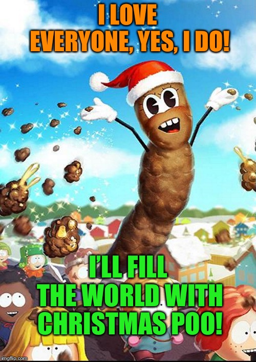 I LOVE EVERYONE, YES, I DO! I'LL FILL THE WORLD WITH CHRISTMAS POO! | made w/ Imgflip meme maker
