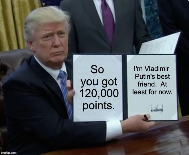 120,000 points! | So you got 120,000 points. I'm Vladimir Putin's best friend.  At least for now. | image tagged in memes,trump bill signing | made w/ Imgflip meme maker