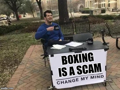 Change My Mind Meme | BOXING IS A SCAM | image tagged in change my mind,AdviceAnimals | made w/ Imgflip meme maker