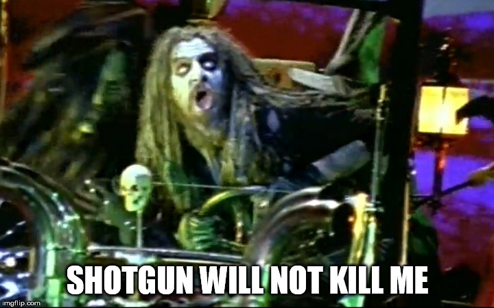 rob zombie dragula | SHOTGUN WILL NOT KILL ME | image tagged in rob zombie dragula | made w/ Imgflip meme maker