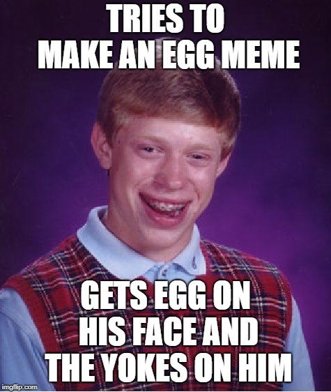 Bad Luck Brian Meme | TRIES TO MAKE AN EGG MEME GETS EGG ON HIS FACE AND THE YOKES ON HIM | image tagged in memes,bad luck brian | made w/ Imgflip meme maker