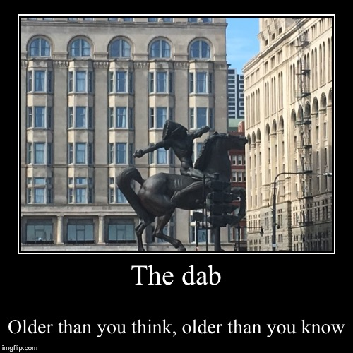 The dab | Older than you think, older than you know | image tagged in funny,demotivationals | made w/ Imgflip demotivational maker