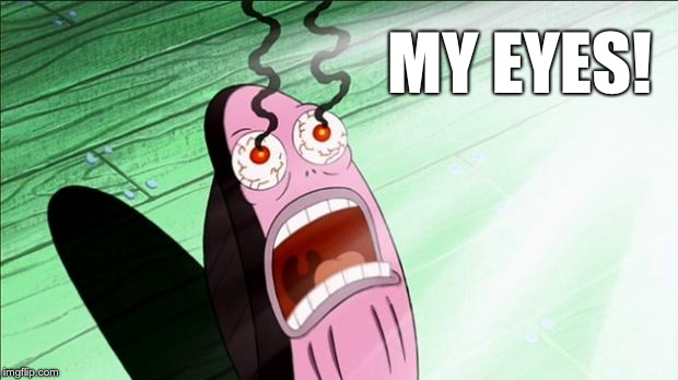 MY EYES! | image tagged in spongebob my eyes | made w/ Imgflip meme maker