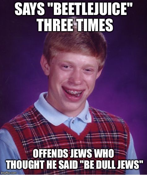 "Bad Pun Brian | SAYS ""BEETLEJUICE"" THREE TIMES OFFENDS JEWS WHO THOUGHT HE SAID ""BE DULL JEWS"" 
