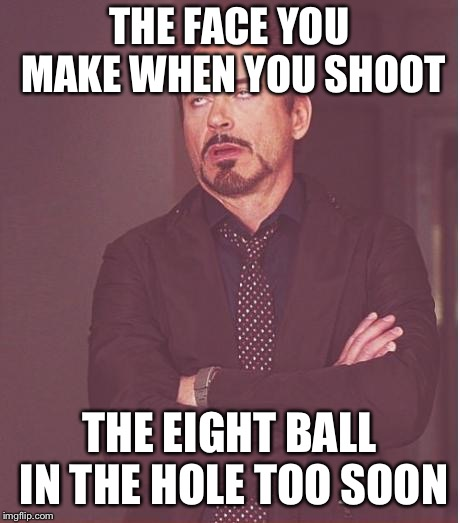 Face You Make Robert Downey Jr Meme | THE FACE YOU MAKE WHEN YOU SHOOT THE EIGHT BALL IN THE HOLE TOO SOON | image tagged in memes,face you make robert downey jr | made w/ Imgflip meme maker
