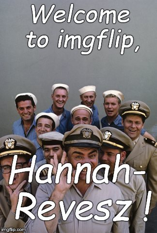 McHale's Navy | Welcome to imgflip, Hannah- Revesz ! | image tagged in mchale's navy | made w/ Imgflip meme maker