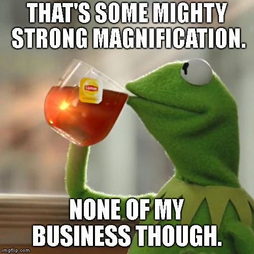 But Thats None Of My Business Meme | THAT'S SOME MIGHTY STRONG MAGNIFICATION. NONE OF MY BUSINESS THOUGH. | image tagged in memes,but thats none of my business,kermit the frog | made w/ Imgflip meme maker