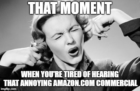 THAT MOMENT WHEN YOU'RE TIRED OF HEARING THAT ANNOYING AMAZON.COM COMMERCIAL | image tagged in fingers in ears | made w/ Imgflip meme maker