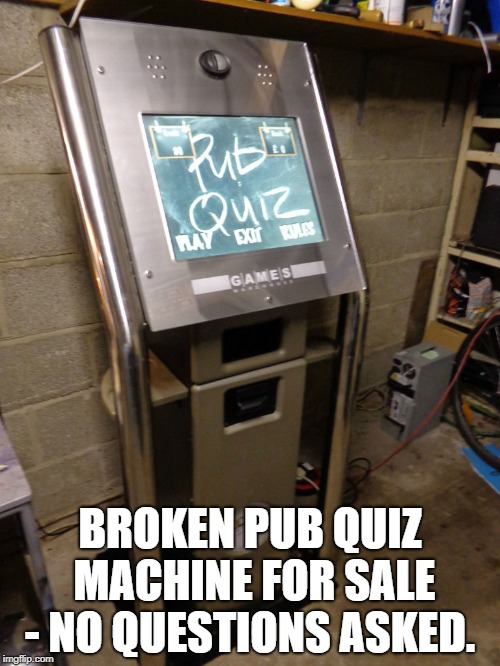 BROKEN PUB QUIZ MACHINE FOR SALE - NO QUESTIONS ASKED. | image tagged in quiz | made w/ Imgflip meme maker