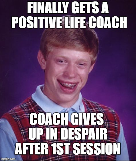Bad Luck Brian Meme | FINALLY GETS A POSITIVE LIFE COACH COACH GIVES UP IN DESPAIR AFTER 1ST SESSION | image tagged in memes,bad luck brian | made w/ Imgflip meme maker