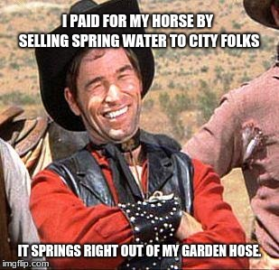 Cowboy loves him some city folks |  I PAID FOR MY HORSE BY SELLING SPRING WATER TO CITY FOLKS; IT SPRINGS RIGHT OUT OF MY GARDEN HOSE. | image tagged in cowboy,city vs country | made w/ Imgflip meme maker