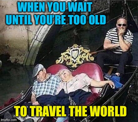 You snooze, you lose | WHEN YOU WAIT UNTIL YOU'RE TOO OLD TO TRAVEL THE WORLD | image tagged in old people,travel,italy,too late,funny memes | made w/ Imgflip meme maker