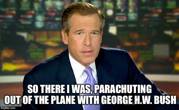 Brian Williams Was There Meme |  SO THERE I WAS, PARACHUTING OUT OF THE PLANE WITH GEORGE H.W. BUSH | image tagged in memes,brian williams was there | made w/ Imgflip meme maker