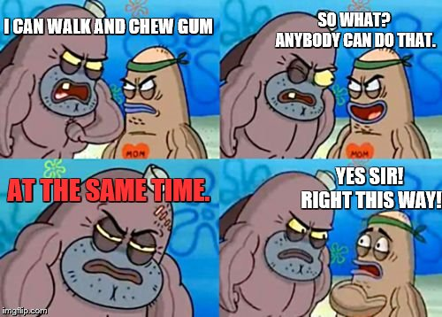 How Tough Are You | I CAN WALK AND CHEW GUM SO WHAT? ANYBODY CAN DO THAT. AT THE SAME TIME. YES SIR! RIGHT THIS WAY! | image tagged in memes,how tough are you,gum,bubble gum | made w/ Imgflip meme maker