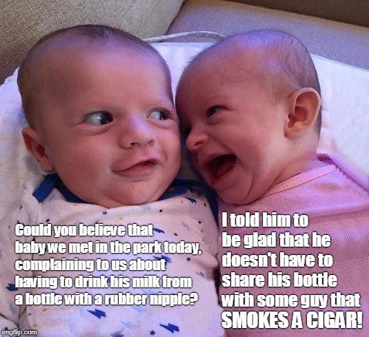 Babies sharing a funny story... | Could you believe that baby we met in the park today, complaining to us about having to drink his milk from a bottle with a rubber nipple? I | image tagged in babies,cigar,breast feeding,laughing babies | made w/ Imgflip meme maker