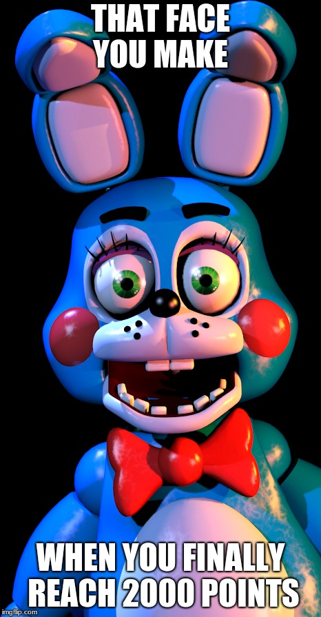 Toy Bonnie Grin | THAT FACE YOU MAKE WHEN YOU FINALLY REACH 2000 POINTS | image tagged in fnaf,toy bonnie | made w/ Imgflip meme maker