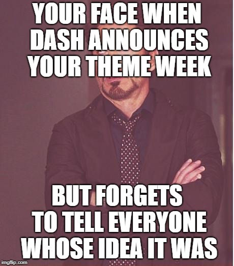 Face You Make Robert Downey Jr Meme | YOUR FACE WHEN DASH ANNOUNCES YOUR THEME WEEK BUT FORGETS TO TELL EVERYONE WHOSE IDEA IT WAS | image tagged in memes,face you make robert downey jr | made w/ Imgflip meme maker