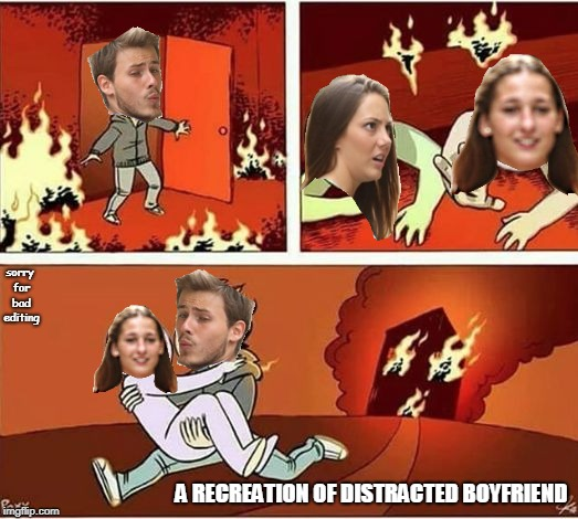 You Can Only Save one From Fire | A RECREATION OF DISTRACTED BOYFRIEND sorry for bad editing | image tagged in you can only save one from fire | made w/ Imgflip meme maker