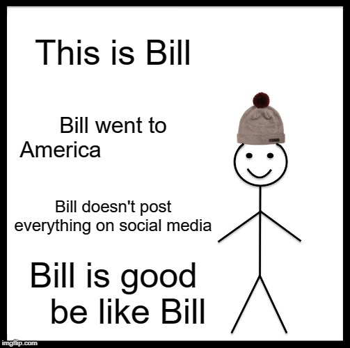 Be Like Bill | This is Bill Bill went to America Bill doesn't post everything on social media Bill is good   be like Bill | image tagged in memes,be like bill | made w/ Imgflip meme maker