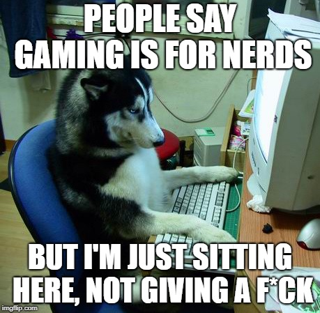 I Have No Idea What I Am Doing | PEOPLE SAY GAMING IS FOR NERDS BUT I'M JUST SITTING HERE, NOT GIVING A F*CK | image tagged in memes,i have no idea what i am doing | made w/ Imgflip meme maker