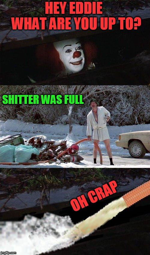 Christmas Vacation Week (From Dec 2nd to Dec 8th) A Thparky event! | HEY EDDIE  WHAT ARE YOU UP TO? OH CRAP SHITTER WAS FULL | image tagged in memes,christmas vacation week,christmas vacation,national lampoon's christmas vacation,cousin eddie,pennywise in sewer | made w/ Imgflip meme maker