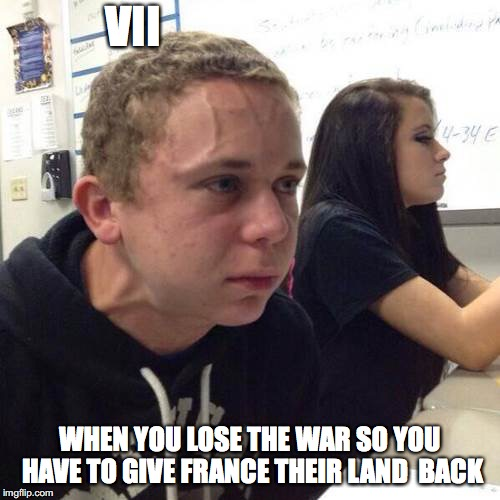 VII WHEN YOU LOSE THE WAR SO YOU HAVE TO GIVE FRANCE THEIR LAND  BACK | image tagged in nervous guy | made w/ Imgflip meme maker