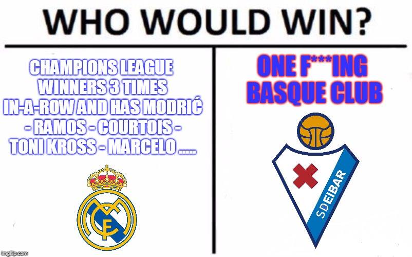 Who Would Win? | CHAMPIONS LEAGUE WINNERS 3 TIMES IN-A-ROW AND HAS MODRIĆ - RAMOS - COURTOIS - TONI KROSS - MARCELO ..... ONE F***ING BASQUE CLUB | image tagged in memes,who would win | made w/ Imgflip meme maker