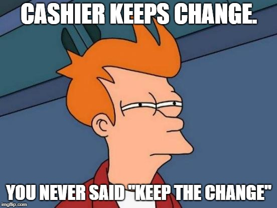 "Futurama Fry Meme | CASHIER KEEPS CHANGE. YOU NEVER SAID ""KEEP THE CHANGE"" 