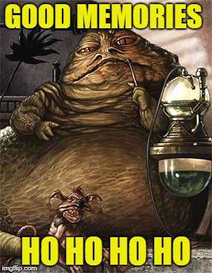 Star Wars Jabba the Hut | GOOD MEMORIES HO HO HO HO | image tagged in star wars jabba the hut | made w/ Imgflip meme maker