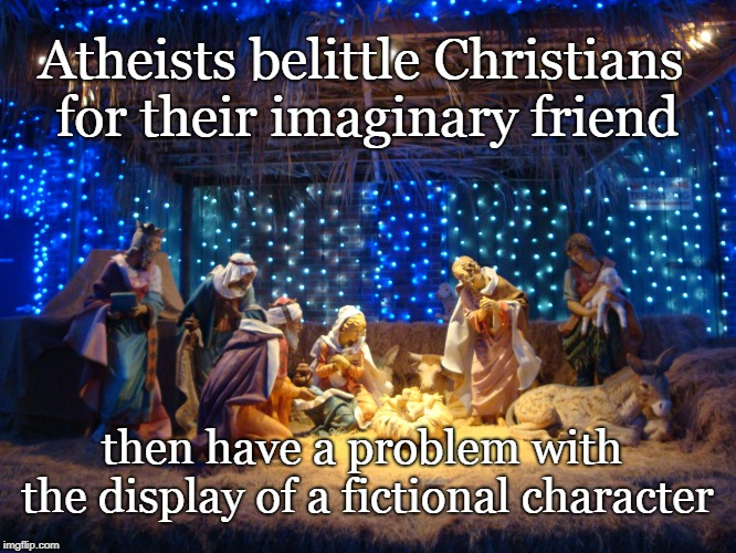 Nativity Scene | Atheists belittle Christians for their imaginary friend then have a problem with the display of a fictional character | image tagged in nativity scene,christians,atheiest,religion,christmas | made w/ Imgflip meme maker