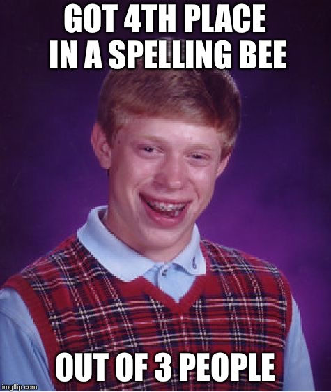 Bad Luck Brian Meme | GOT 4TH PLACE IN A SPELLING BEE OUT OF 3 PEOPLE | image tagged in memes,bad luck brian | made w/ Imgflip meme maker