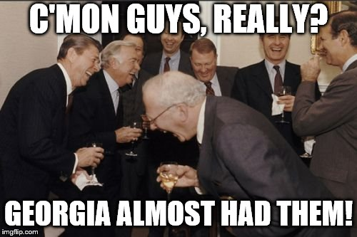 Laughing Men In Suits Meme | C'MON GUYS, REALLY? GEORGIA ALMOST HAD THEM! | image tagged in memes,laughing men in suits | made w/ Imgflip meme maker