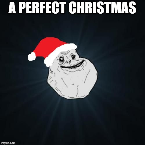 Forever Alone Christmas Meme | A PERFECT CHRISTMAS | image tagged in memes,forever alone christmas | made w/ Imgflip meme maker