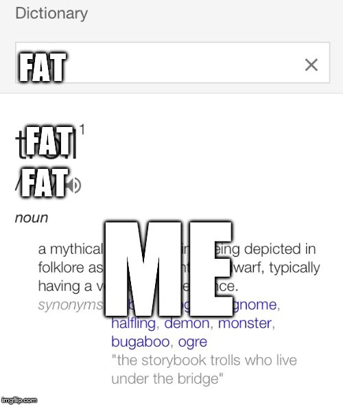 Troll definition | FAT ME FAT FAT | image tagged in troll definition | made w/ Imgflip meme maker