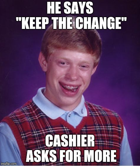 "Bad Luck Brian Meme | HE SAYS ""KEEP THE CHANGE"" CASHIER ASKS FOR MORE 